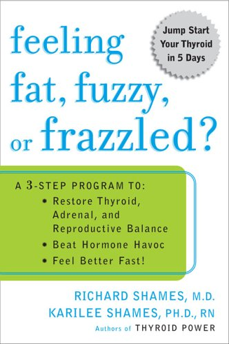 Feeling Fat, Fuzzy, or Frazzled?: A 3-Step Program To: Restore Thyroid, Adrenal, and Reproductive Balance; Beat Hormone Havoc; And Feel Better Fast! 9780452285569