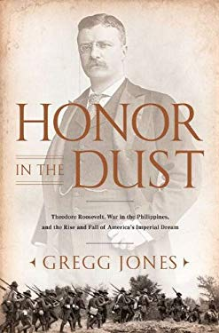 Honor in the Dust: Theodore Roosevelt, War in the Philippines, and the Rise and Fall of America's Imperial Dream 9780451229045