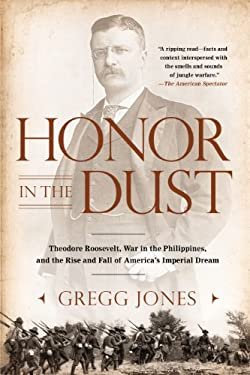Honor in the Dust: Theodore Roosevelt, War in the Philippines, and the Rise and Fall of America's Imperial Dream 9780451239181
