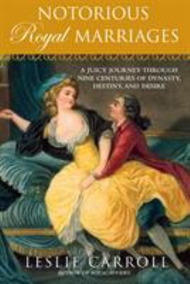 Notorious Royal Marriages: A Juicy Journey Through Nine Centuries of Dynasty, Destiny, and Desire 9780451229014