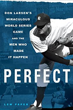 Perfect : Don Larsen's Miraculous World Series Game and the Men Who Made It Happen