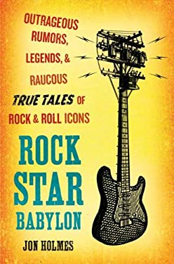 Rock Star Babylon: Outrageous Rumors, Legends, and Raucous True Tales of Rock and Roll Icons 9780452289413