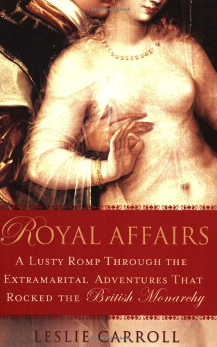 Royal Affairs: A Lusty Romp Through the Extramarital Adventures That Rocked the British Monarchy 9780451223982