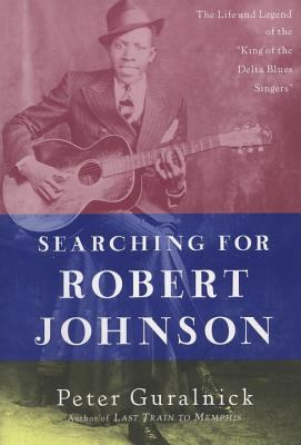 """Searching for Robert Johnson: The Life and Legend of the """"King of the Delta Blues Singers"""""""