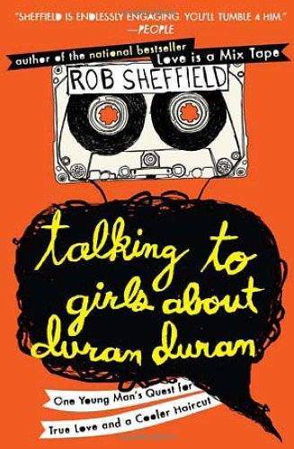 Talking to Girls about Duran Duran: One Young Man's Quest for True Love and a Cooler Haircut 9780452297234