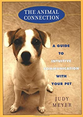 The Animal Connection: A Guide to Intuitive Communication with Your Pe