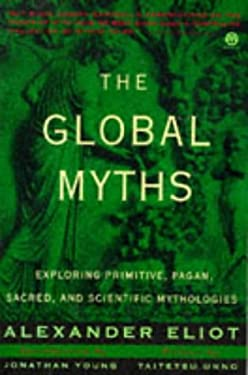 The Global Myths: Exploring Primitive, Pagan, Sacred, and Scientific Mythologies 9780452011168