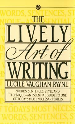 The Lively Art of Writing: Words, Sentences, Style and Technique--An Essential Guide to One of Todays Most Necessary Skills 9780451627124
