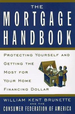 The Mortgage Handbook: Protecting Yourself and Getting the Most for Your Home Financing Dollar William Kent Brunette