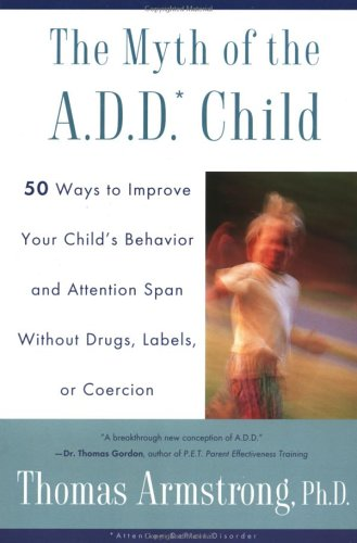 The Myth of the A.D.D. Child: 50 Ways Improve Your Child's Behavior Attn Span W/O Drugs Labels or Coercion 9780452275478