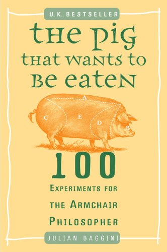 The Pig That Wants to Be Eaten: 100 Experiments for the Armchair Philosopher 9780452287440