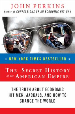 The Secret History of the American Empire: The Truth about Economic Hit Men, Jackals, and How to Change the World 9780452289574