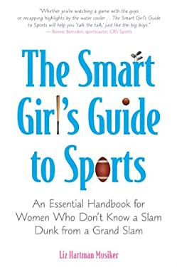 The Smart Girl's Guide to Sports: An Essential Handbook for Women Who Don't Know a Slam Dunk from a Grand Slam 9780452289505