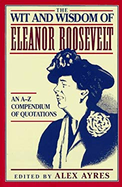 The Wit and Wisdom of Eleanor Roosevelt: An A-Z Compendium of Quotations 9780452011380