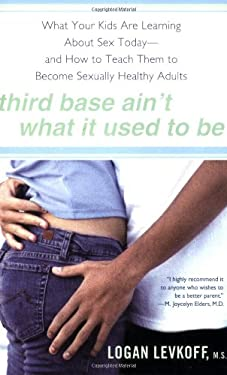 Third Base Ain't What It Used to Be: What Your Kids Are Learning about Sex Today- And How to Teach Them to Be Sexually Healthy Adults 9780451222497