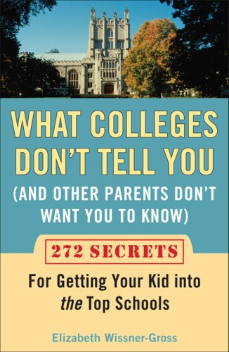What Colleges Don't Tell You (and Other Parents Don't Want You to Know: 272 Secrets for Getting Your Kid Into the Top Schools 9780452288546