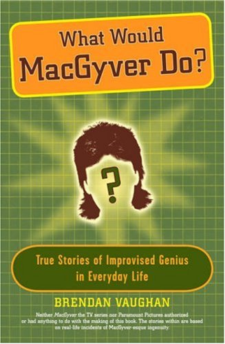 What Would MacGyver Do?: True Stories of Improvised Genius in Everyday Life 9780452289291