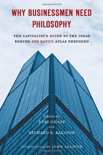 Why Businessmen Need Philosophy: The Capitalist's Guide to the Ideas Behind Ayn Rand's Atlas Shrugged 9780451232694
