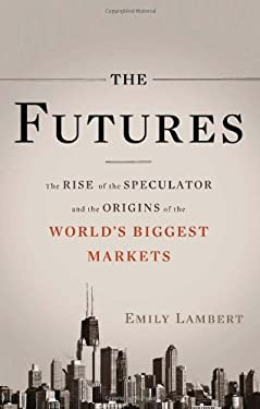 The Futures: The Rise of the Speculator and the Origins of the World's Biggest Markets 9780465018437