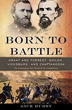 Born to Battle: Grant and Forrest: Shiloh, Vicksburg, and Chattanooga: The Campaigns That Doomed the Confederacy 9780465020188