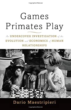 Games Primates Play: An Undercover Investigation of the Evolution and Economics of Human Relationships 9780465020782