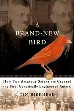 A Brand New Bird: How Two Amateur Scientists Created the First Genetically Engineered Animal 9780465006656