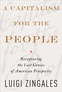 A Capitalism for the People: Recapturing the Lost Genius of American Prosperity 9780465029471