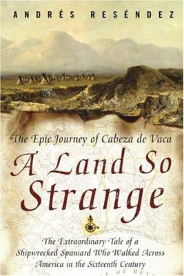 A Land So Strange: The Epic Journey of Cabeza de Vaca 9780465068401