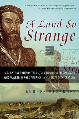 A Land So Strange: The Epic Journey of Cabeza de Vaca: The Extraordinary Tale of a Shipwrecked Spaniard Who Walked Across America in the 9780465068418