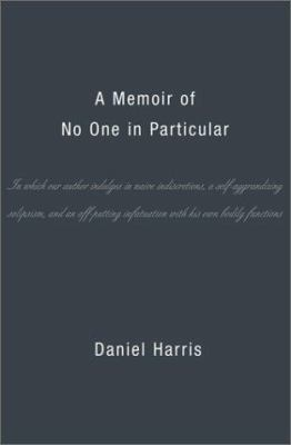 A   Memoir of No One in Particular: In Which Our Author Indulges in Naive Indiscretions, a Self-Aggrandizing Solipsism, and an Off-Putting Infatuation 9780465028443