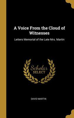 A Voice from the Cloud of Witnesses: Letters Memorial of the Late Mrs. Martin