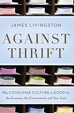 Against Thrift: Why Consumer Culture Is Good for the Economy, the Environment, and Your Soul 9780465021864