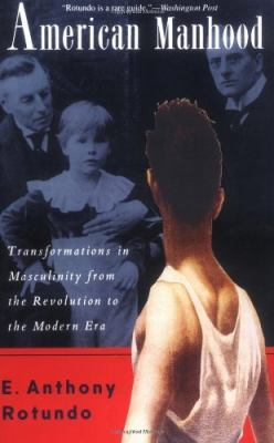American Manhood: Transformations in Masculinity from the Revolution to the Modern Era 9780465001699