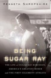 Being Sugar Ray: The Life of Sugar Ray Robinson, America's Greatest Boxer and First Celebrity Athlete 1500361