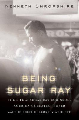 Being Sugar Ray: The Life of Sugar Ray Robinson, America's Greatest Boxer and First Celebrity Athlete 9780465078042