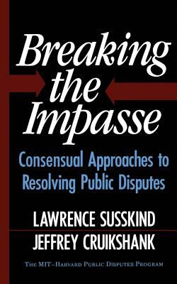 Breaking the Impasse: Consensual Approaches to Resolving Public Disputes 9780465007509