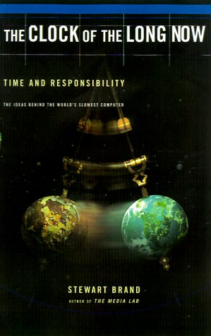 Clock of the Long Now : Time and Responsibility - The Ideas Behind the World's Slowest Computer