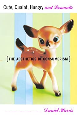 Cute, Quaint, Hungry and Romantic the Aesthetics of Consumerism 9780465028481
