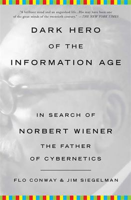 Dark Hero of the Information Age: In Search of Norbert Wiener the Father of Cybernetics 9780465013715