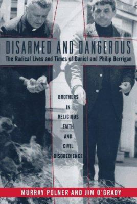 Disarmed and Dangerous: The Radical Lives and Times of Daniel and Philip Berrigan 9780465030842