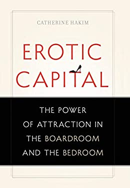 Erotic Capital: The Power of Attraction in the Boardroom and the Bedroom 9780465027477