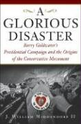 Glorious Disaster: Barry Goldwater's Presidential Campaign and the Origins of the Conservative Movement 9780465045730