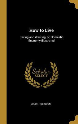 How to Live: Saving and Wasting, Or, Domestic Economy Illustrated