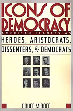Icons of Democracy: American Leaders as Heroes, Aristocrats, Dissenters, and Democrats 9780465032617
