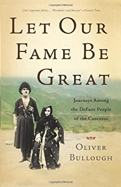 Let Our Fame Be Great: Journeys Among the Defiant People of the Caucasus 9780465021840