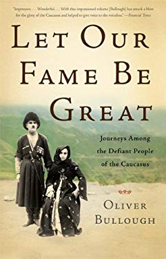 Let Our Fame Be Great: Journeys Among the Defiant People of the Caucasus 9780465029044