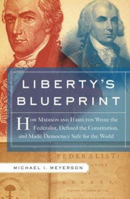 Liberty's Blueprint: How Madison and Jefferson Wrote the Federalist Papers, Defined the Constitution, and Made Democracy Safe for the World 9780465002641