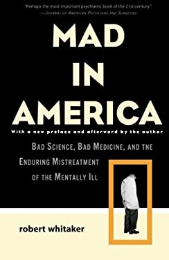 Mad in America: Bad Science, Bad Medicine, and the Enduring Mistreatment of the Mentally Ill 9780465020140