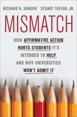 Mismatch: How Affirmative Action Hurts Students It's Intended to Help, and Why Universities Won't Admit It 9780465029969