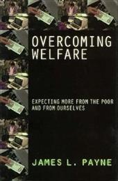 Overcoming Welfare: Expecting More from the Poor--And from Ourselves